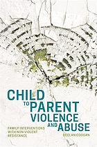 Child to parent violence and abuse : family interventions with non-violent resistance