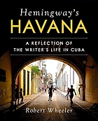 Hemingway's Havana : a reflection of the writer's life in Cuba
