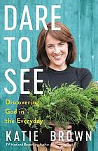 Dare to see : discovering God in the everyday
