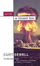 God at ground zero : the Manhattan Project and a scientist's discovery of Christ, the Creator