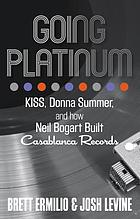 Going Platinum : KISS, Donna Summer, and How Neil Bogart Built Casablanca Records