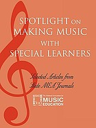 Spotlight on making music with special learners : selected articles from state MEA journals.