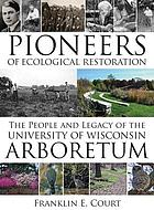 Pioneers of ecological restoration : the people and legacy of the University of Wisconsin Arboretum