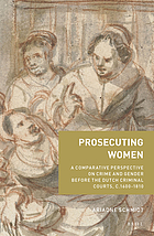 Prosecuting women : a comparative perspective on crime and gender before the Dutch criminal courts, c.1600-1810