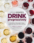 Urban Grape's drink progressively : from white to red, light- to full-bodied, a bold new way to pair wine with food