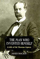 The man who invented himself : a life of Sir Thomas Lipton