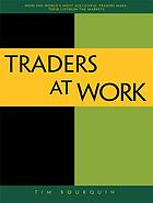 Traders at work : how the world's most successful traders make their living in the markets