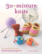 30 min-knits : 60 quick and easy knitted projects