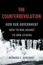 The counterrevolution : how our government went to war against its own citizens