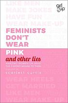 Feminists don't wear pink and other lies : amazing women on what the f-word means to them