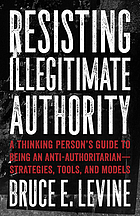Resisting illegitimate authority : a thinking person's guide to being an anti-authoritarian -- strategies, tools, and models