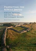 Protecting the Roman Empire : fortlets, frontiers, and the quest for post-conquest security