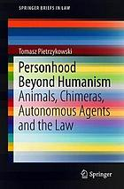 Personhood beyond humanism : animals, chimeras, autonomous agents and the law