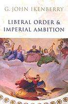 Liberal order and imperial ambition : essays on American power and world politics