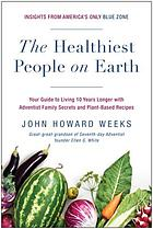The healthiest people on earth : your guide to living 10 years longer with Adventist family secrets and plant-based recipes