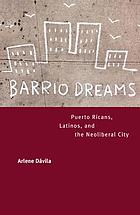 Barrio dreams : Puerto Ricans, Latinos, and the neoliberal city