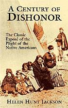 A century of dishonor : the classic exposé of the plight of the Native Americans