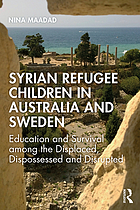 Syrian Refugee Children in Australia and Sweden : Education and Survival among the Displaced, Dispossessed and Disrupted.