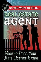 So you want to-- be a real estate agent : how to pass your state license exam