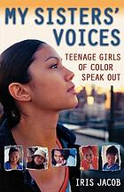 My sisters' voices : teenage girls of color speak out