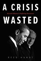 A crisis wasted : Barack Obama's defining decisions