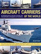 Aircraft carriers of the world : an illustrated guide to over 140 ships, with 400 identification photographs and illustrations