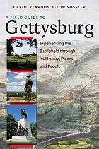 A field guide to Gettysburg : experiencing the battlefield through its history, places, & people