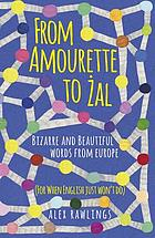 FROM AMOURETTE TO ZAL : bizarre and beautiful words from europe.