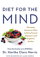 Diet for the MIND : the latest science on what to eat to prevent Alzheimer's and cognitive decline -- from the creator of the MIND diet