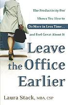 Leave the office earlier : the productivity pro shows you how to do more in less time-- and feel great about it