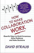 How to make collaboration work : powerful ways to build consensus, solve problems, and make decisions