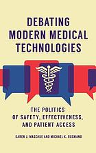 Debating modern medical technologies : the politics of safety, effectiveness, and patient access