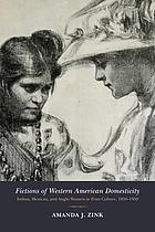 Fictions of Western American domesticity : Indian, Mexican, and Anglo women in print culture, 1850-1950