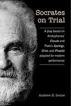 Socrates on trial : a play based on Aristophanes' Clouds and Plato's Apology, Crito, and Phaedo, adapted for modern performance