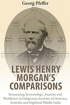 Lewis Henry Morgan's comparisons : reassessing terminology, anarchy and worldview in indigenous societies of America, Australia and Highland Middle India