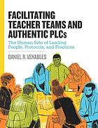 Facilitating teacher teams and authentic PLCs : the human side of leading people, protocols, and practices