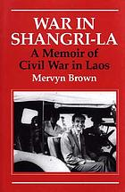 War in Shangri-La : a memoir of civil war in Laos