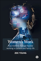 Women's work : how mothers manage flexible working in careers and family life