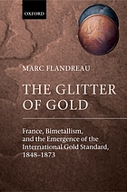 The Glitter of Gold : France Bimetallism and the Emergence of the International Gold Standard 1848-1873.