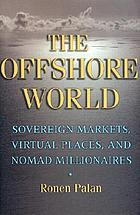 The offshore world : sovereign markets, virtual places, and nomad millionaires