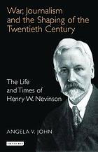 War, journalism and the shaping of the twentieth century : the life and times of Henry W. Nevinson