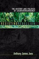 Resisting rebellion : the history and politics of counterinsurgency