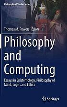 Philosophy and computing : essays in epistemology, philosophy of mind, logic, and ethics