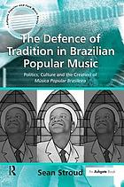 The defence of tradition in Brazilian popular music : politics, culture, and the creation of música popular brasileira