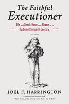 The faithful executioner : life and death, honor and shame in the turbulent sixteenth century