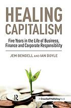 Healing capitalism : five years in the life of business, finance and corporate responsibility