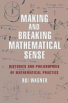 Making and breaking mathematical sense : histories and philosophies of mathematical practice