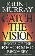 Catch the vision : roots of the Reformed recovery