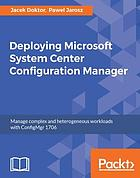Deploying microsoft system center configuration manager : manage complex and heterogeneous workloads with ConfigMgr 1706