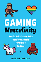 Gaming masculinity : trolls, fake geeks, and the gendered battle for online culture